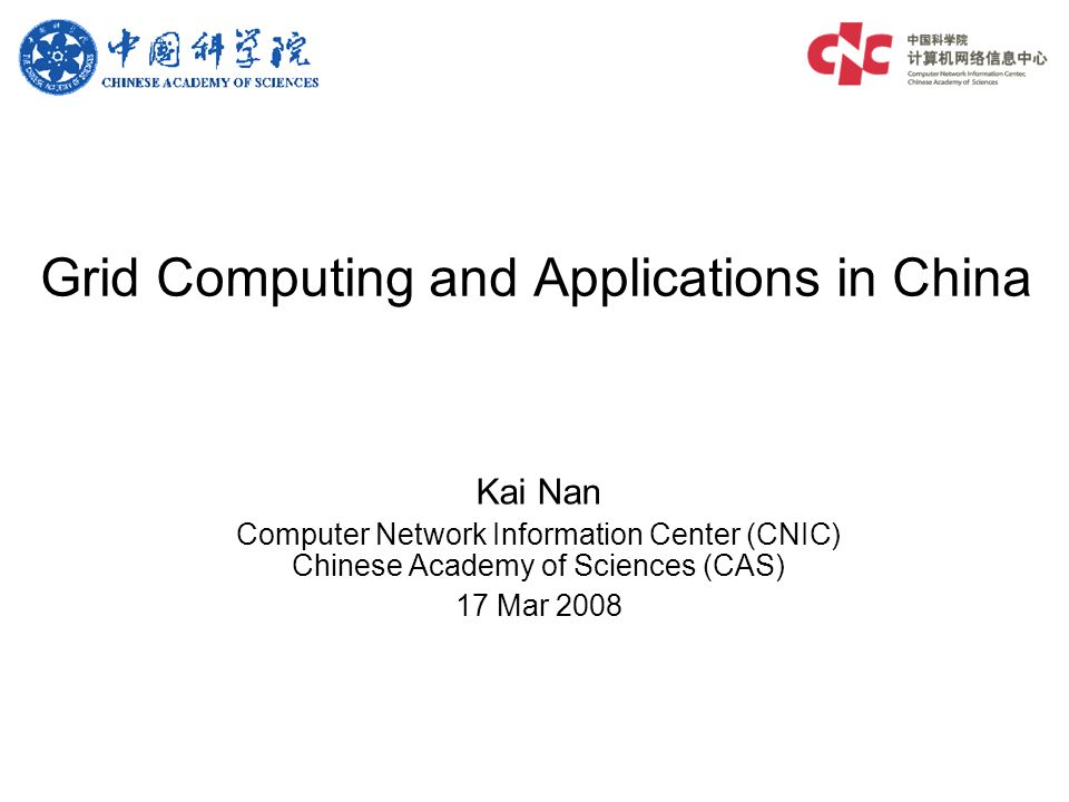 Grid Computing and Applications in China Kai Nan Computer Network Information Center (CNIC) Chinese Academy of Sciences (CAS) 17 Mar 2008
