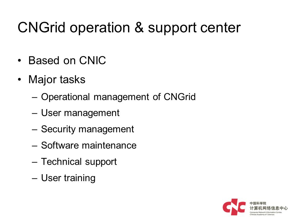 CNGrid operation & support center Based on CNIC Major tasks –Operational management of CNGrid –User management –Security management –Software maintenance –Technical support –User training