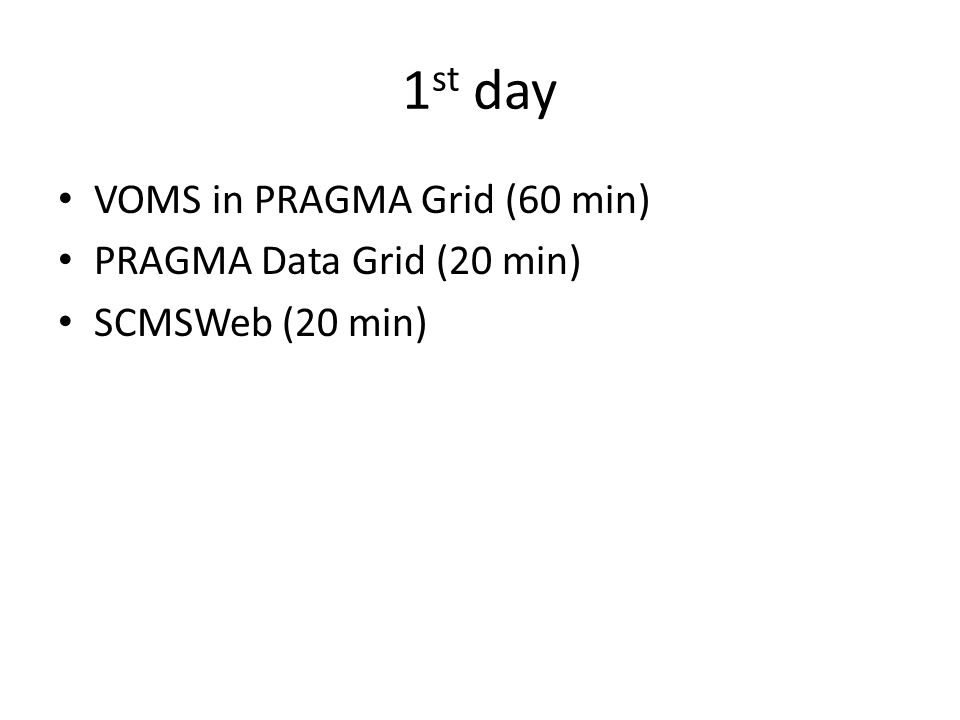 1 st day VOMS in PRAGMA Grid (60 min) PRAGMA Data Grid (20 min) SCMSWeb (20 min)