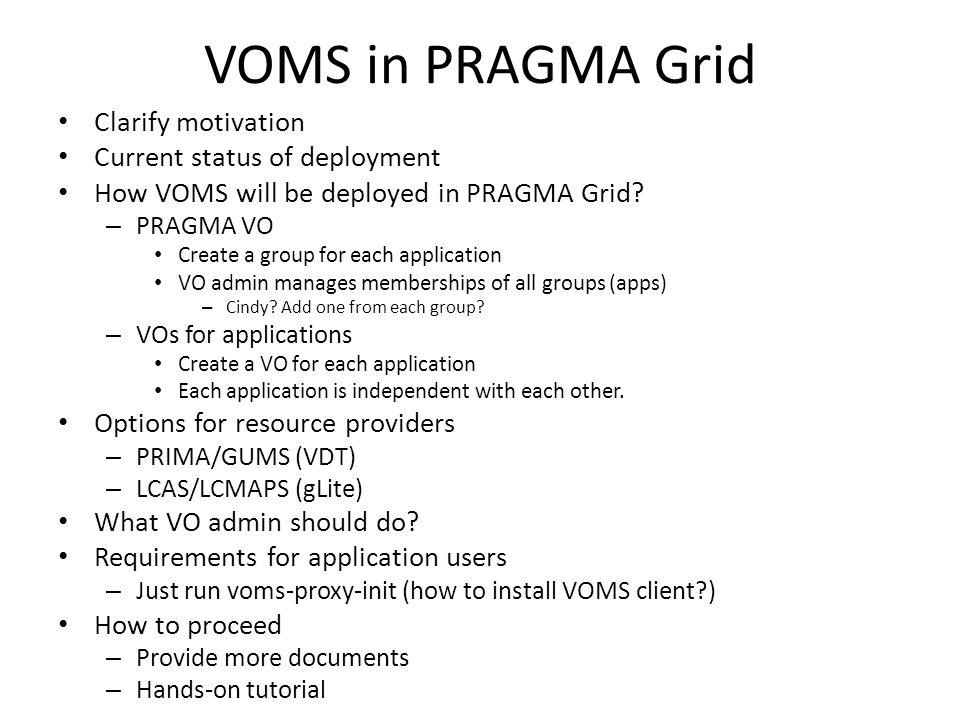VOMS in PRAGMA Grid Clarify motivation Current status of deployment How VOMS will be deployed in PRAGMA Grid? – PRAGMA VO Create a group for each appl
