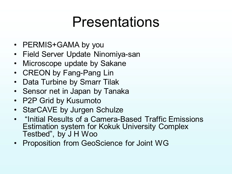 Presentations PERMIS+GAMA by you Field Server Update Ninomiya-san Microscope update by Sakane CREON by Fang-Pang Lin Data Turbine by Smarr Tilak Senso