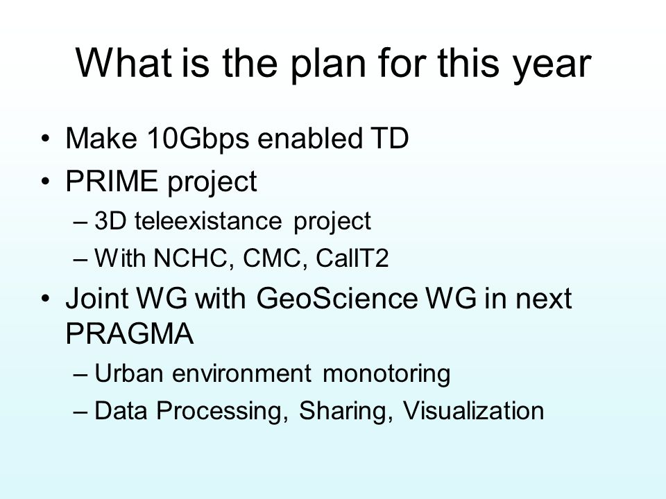 What is the plan for this year Make 10Gbps enabled TD PRIME project –3D teleexistance project –With NCHC, CMC, CalIT2 Joint WG with GeoScience WG in n