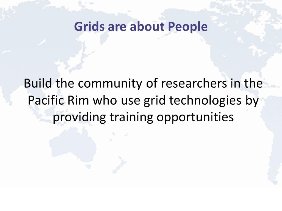 Grids are about People Build the community of researchers in the Pacific Rim who use grid technologies by providing training opportunities