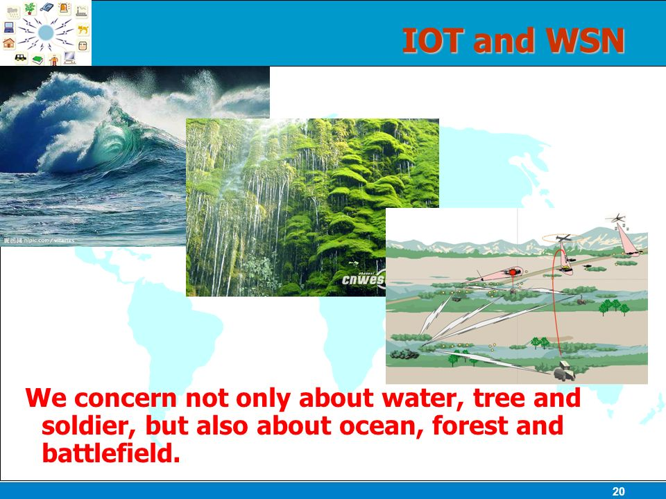 20 IOT and WSN We concern not only about water, tree and soldier, but also about ocean, forest and battlefield.