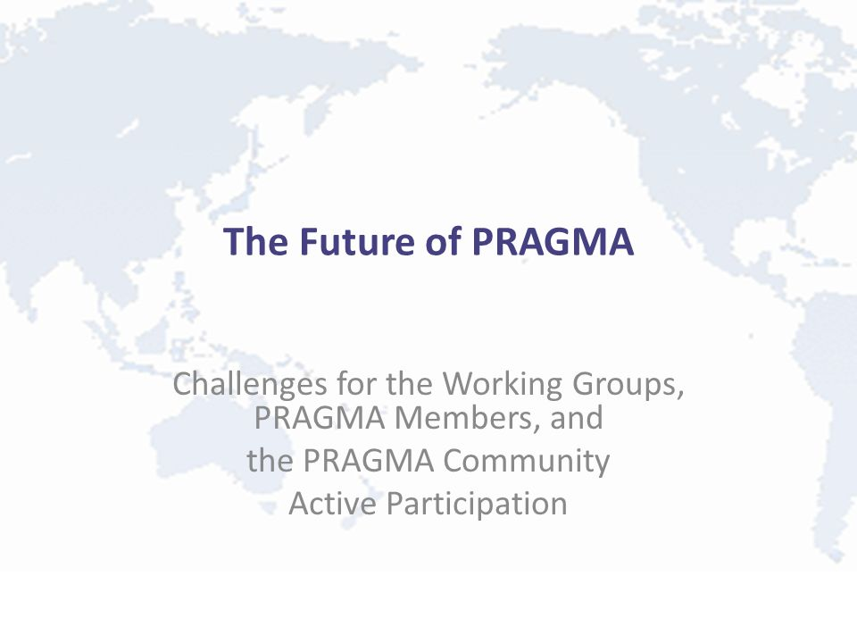 The Future of PRAGMA Challenges for the Working Groups, PRAGMA Members, and the PRAGMA Community Active Participation
