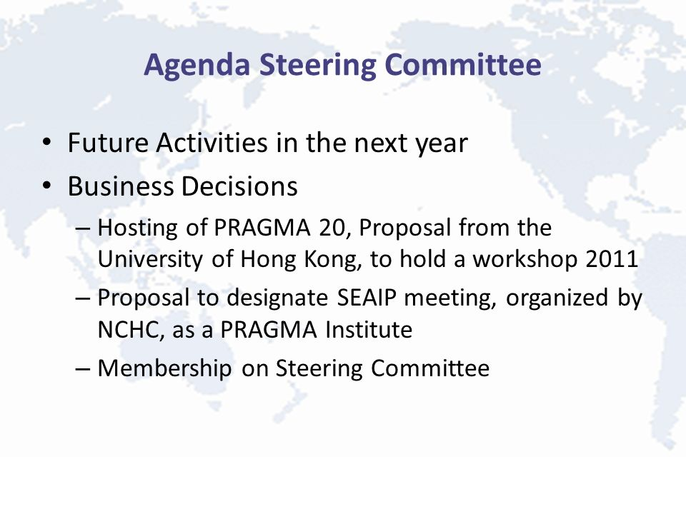 Agenda Steering Committee Future Activities in the next year Business Decisions – Hosting of PRAGMA 20, Proposal from the University of Hong Kong, to hold a workshop 2011 – Proposal to designate SEAIP meeting, organized by NCHC, as a PRAGMA Institute – Membership on Steering Committee