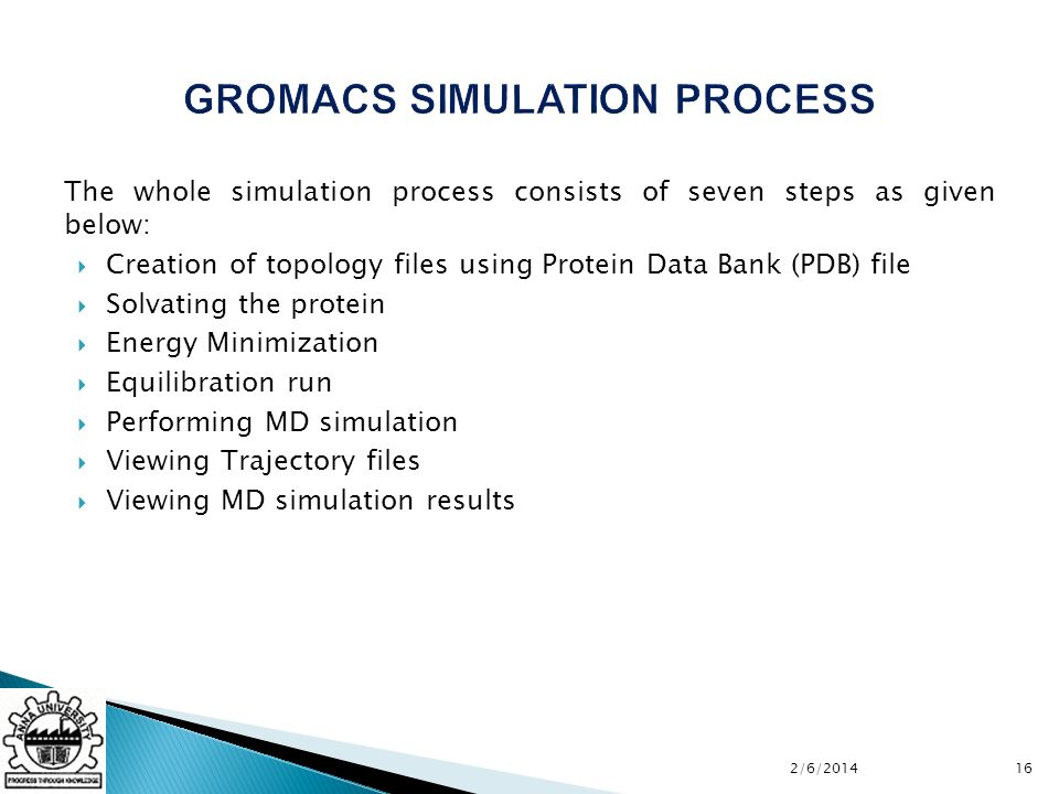 The whole simulation process consists of seven steps as given below: Creation of topology files using Protein Data Bank (PDB) file Solvating the protein Energy Minimization Equilibration run Performing MD simulation Viewing Trajectory files Viewing MD simulation results 2/6/201416