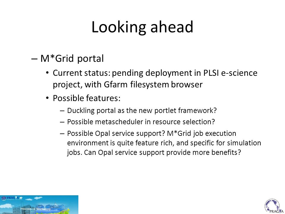 Looking ahead – M*Grid portal Current status: pending deployment in PLSI e-science project, with Gfarm filesystem browser Possible features: – Ducklin