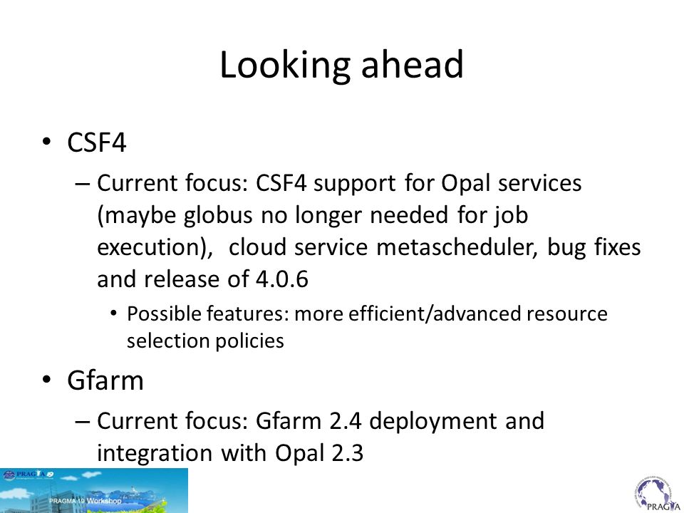 Looking ahead CSF4 – Current focus: CSF4 support for Opal services (maybe globus no longer needed for job execution), cloud service metascheduler, bug fixes and release of 4.0.6 Possible features: more efficient/advanced resource selection policies Gfarm – Current focus: Gfarm 2.4 deployment and integration with Opal 2.3