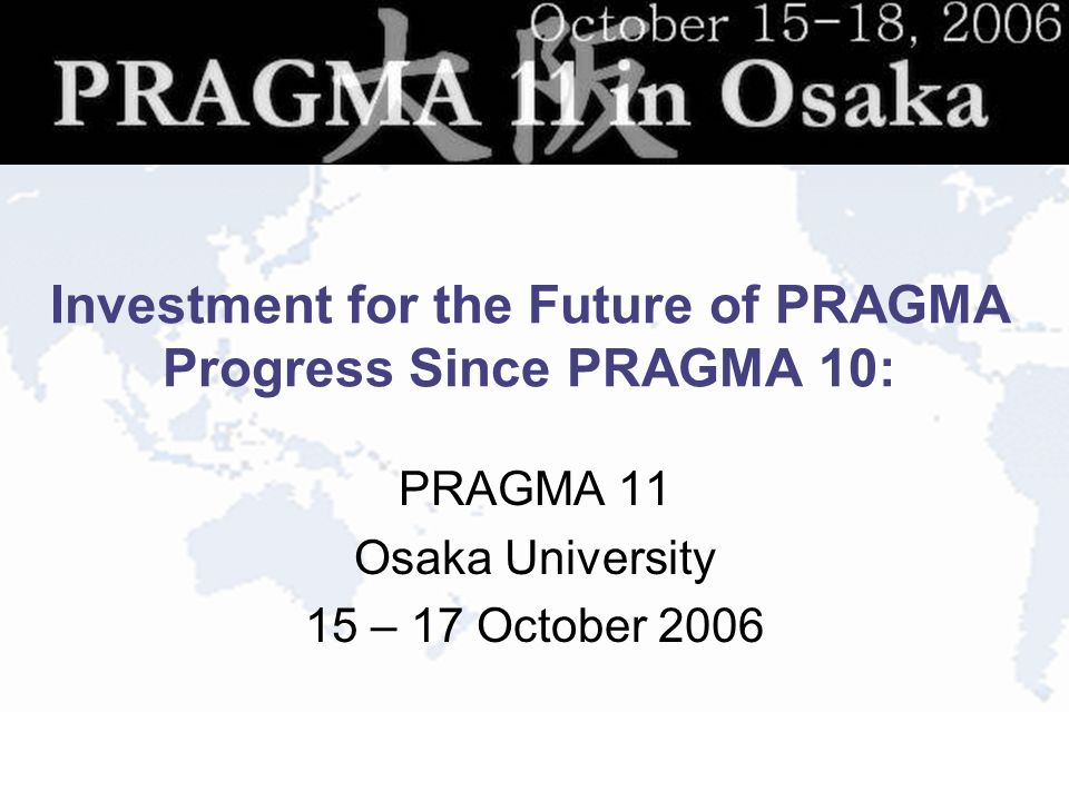 Investment for the Future of PRAGMA Progress Since PRAGMA 10: PRAGMA 11 Osaka University 15 – 17 October 2006