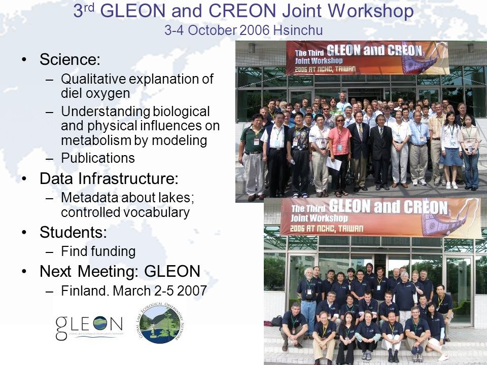 3 rd GLEON and CREON Joint Workshop 3-4 October 2006 Hsinchu Science: –Qualitative explanation of diel oxygen –Understanding biological and physical influences on metabolism by modeling –Publications Data Infrastructure: –Metadata about lakes; controlled vocabulary Students: –Find funding Next Meeting: GLEON –Finland, March 2-5 2007