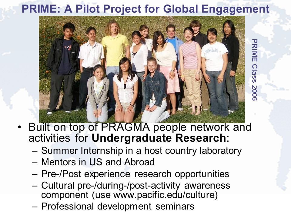 PRIME: A Pilot Project for Global Engagement Built on top of PRAGMA people network and activities for Undergraduate Research: –Summer Internship in a