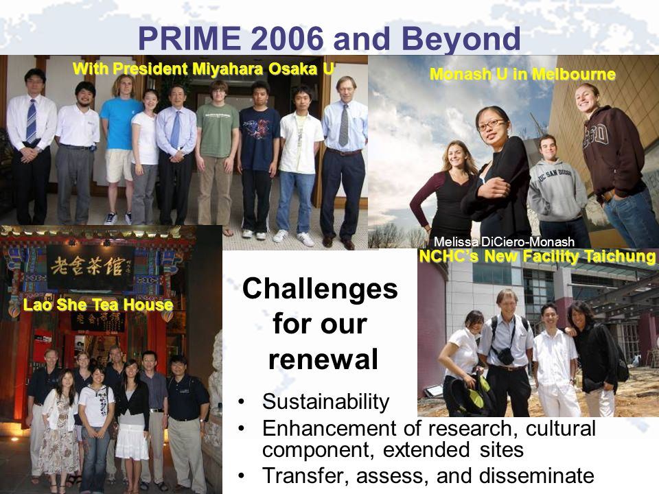 PRIME 2006 and Beyond Sustainability Enhancement of research, cultural component, extended sites Transfer, assess, and disseminate Challenges for our renewal With President Miyahara Osaka U NCHCs New Facility Taichung Monash U in Melbourne Melissa DiCiero-Monash Lao She Tea House