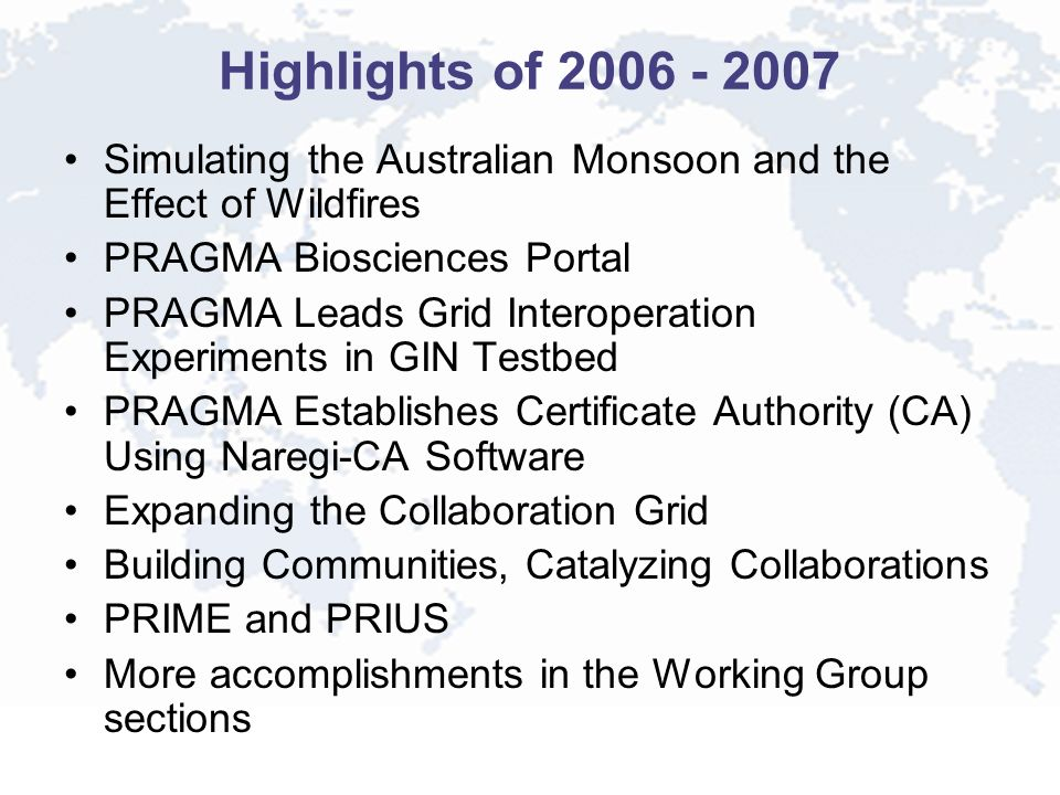 Highlights of 2006 - 2007 Simulating the Australian Monsoon and the Effect of Wildfires PRAGMA Biosciences Portal PRAGMA Leads Grid Interoperation Experiments in GIN Testbed PRAGMA Establishes Certificate Authority (CA) Using Naregi-CA Software Expanding the Collaboration Grid Building Communities, Catalyzing Collaborations PRIME and PRIUS More accomplishments in the Working Group sections