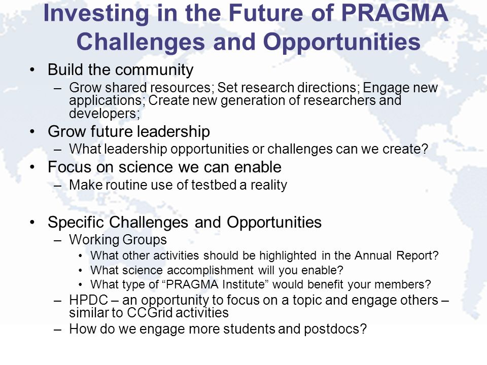 Investing in the Future of PRAGMA Challenges and Opportunities Build the community –Grow shared resources; Set research directions; Engage new applica