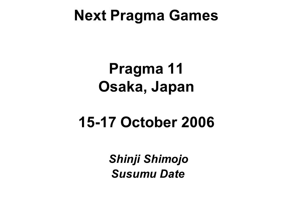 Next Pragma Games Pragma 11 Osaka, Japan 15-17 October 2006 Shinji Shimojo Susumu Date