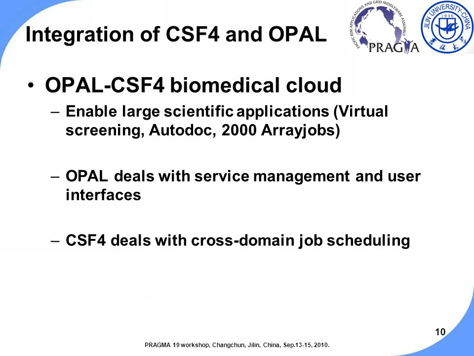 10 Integration of CSF4 and OPAL OPAL-CSF4 biomedical cloud –Enable large scientific applications (Virtual screening, Autodoc, 2000 Arrayjobs) –OPAL deals with service management and user interfaces –CSF4 deals with cross-domain job scheduling PRAGMA 19 workshop, Changchun, Jilin, China, Sep.13-15, 2010.