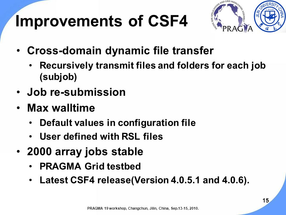 15 Improvements of CSF4 Cross-domain dynamic file transfer Recursively transmit files and folders for each job (subjob) Job re-submission Max walltime Default values in configuration file User defined with RSL files 2000 array jobs stable PRAGMA Grid testbed Latest CSF4 release(Version 4.0.5.1 and 4.0.6).
