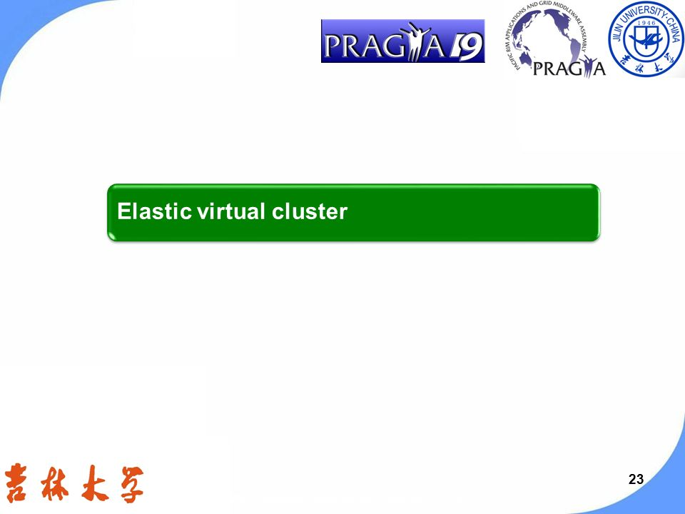 23 Elastic virtual cluster PRAGMA 19 workshop, Changchun, Jilin, China, Sep.13-15, 2010.