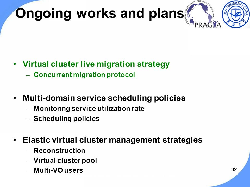 32 Ongoing works and plans Virtual cluster live migration strategy –Concurrent migration protocol Multi-domain service scheduling policies –Monitoring service utilization rate –Scheduling policies Elastic virtual cluster management strategies –Reconstruction –Virtual cluster pool –Multi-VO users PRAGMA 19 workshop, Changchun, Jilin, China, Sep.13-15, 2010.