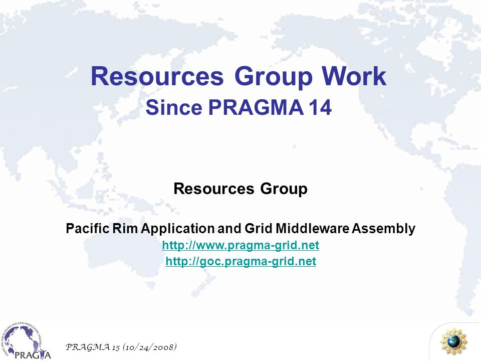 PRAGMA 15 (10/24/2008) Resources Group Pacific Rim Application and Grid Middleware Assembly http://www.pragma-grid.net http://goc.pragma-grid.net Resources Group Work Since PRAGMA 14