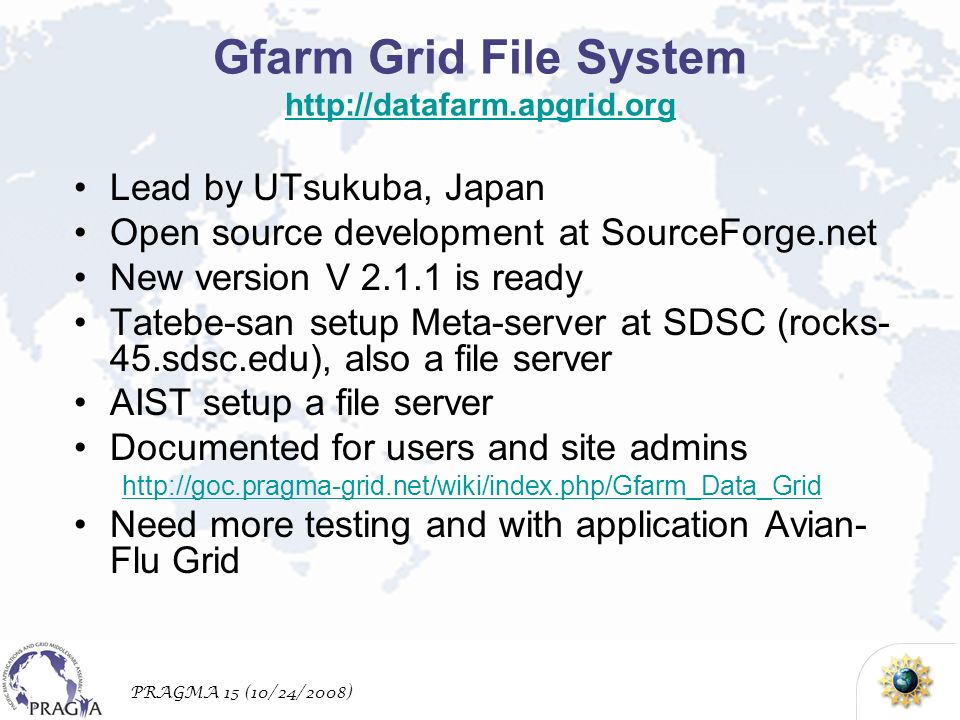 PRAGMA 15 (10/24/2008) Gfarm Grid File System http://datafarm.apgrid.org http://datafarm.apgrid.org Lead by UTsukuba, Japan Open source development at SourceForge.net New version V 2.1.1 is ready Tatebe-san setup Meta-server at SDSC (rocks- 45.sdsc.edu), also a file server AIST setup a file server Documented for users and site admins http://goc.pragma-grid.net/wiki/index.php/Gfarm_Data_Grid Need more testing and with application Avian- Flu Grid