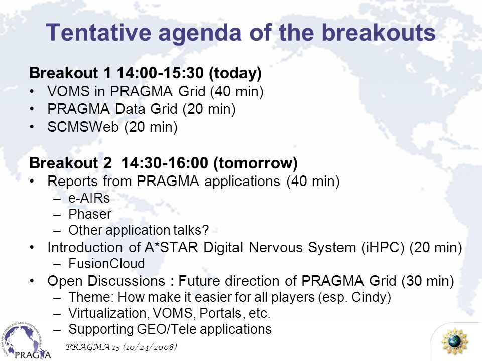 PRAGMA 15 (10/24/2008) Tentative agenda of the breakouts Breakout 1 14:00-15:30 (today) VOMS in PRAGMA Grid (40 min) PRAGMA Data Grid (20 min) SCMSWeb (20 min) Breakout 2 14:30-16:00 (tomorrow) Reports from PRAGMA applications (40 min) –e-AIRs –Phaser –Other application talks.