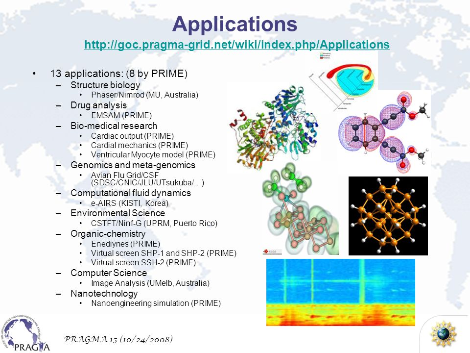 PRAGMA 15 (10/24/2008) Applications http://goc.pragma-grid.net/wiki/index.php/Applications http://goc.pragma-grid.net/wiki/index.php/Applications 13 applications: (8 by PRIME) –Structure biology Phaser/Nimrod (MU, Australia) –Drug analysis EMSAM (PRIME) –Bio-medical research Cardiac output (PRIME) Cardial mechanics (PRIME) Ventricular Myocyte model (PRIME) –Genomics and meta-genomics Avian Flu Grid/CSF (SDSC/CNIC/JLU/UTsukuba/…) –Computational fluid dynamics e-AIRS (KISTI, Korea) –Environmental Science CSTFT/Ninf-G (UPRM, Puerto Rico) –Organic-chemistry Enediynes (PRIME) Virtual screen SHP-1 and SHP-2 (PRIME) Virtual screen SSH-2 (PRIME) –Computer Science Image Analysis (UMelb, Australia) –Nanotechnology Nanoengineering simulation (PRIME)