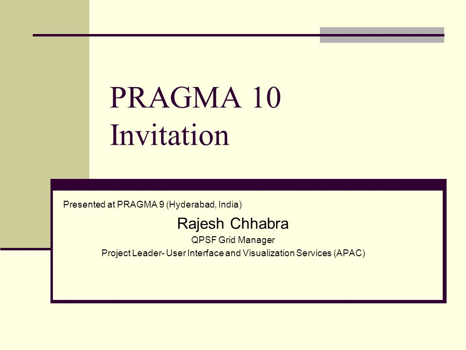 PRAGMA 10 Invitation Presented at PRAGMA 9 (Hyderabad, India) Rajesh Chhabra QPSF Grid Manager Project Leader- User Interface and Visualization Services (APAC)