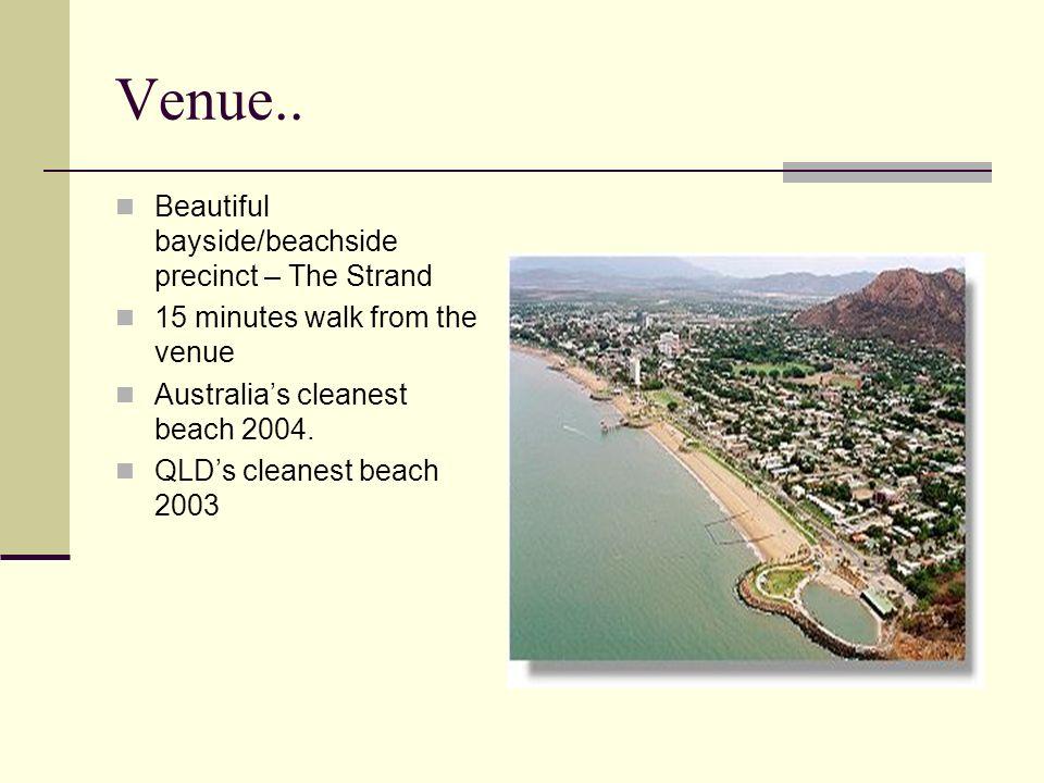 Venue.. Beautiful bayside/beachside precinct – The Strand 15 minutes walk from the venue Australias cleanest beach 2004. QLDs cleanest beach 2003
