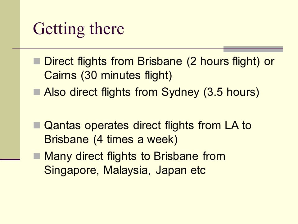 Getting there Direct flights from Brisbane (2 hours flight) or Cairns (30 minutes flight) Also direct flights from Sydney (3.5 hours) Qantas operates direct flights from LA to Brisbane (4 times a week) Many direct flights to Brisbane from Singapore, Malaysia, Japan etc