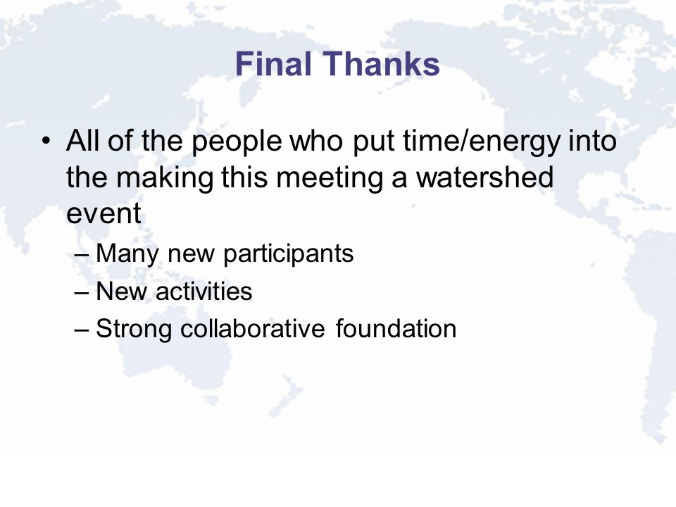 Final Thanks All of the people who put time/energy into the making this meeting a watershed event –Many new participants –New activities –Strong collaborative foundation