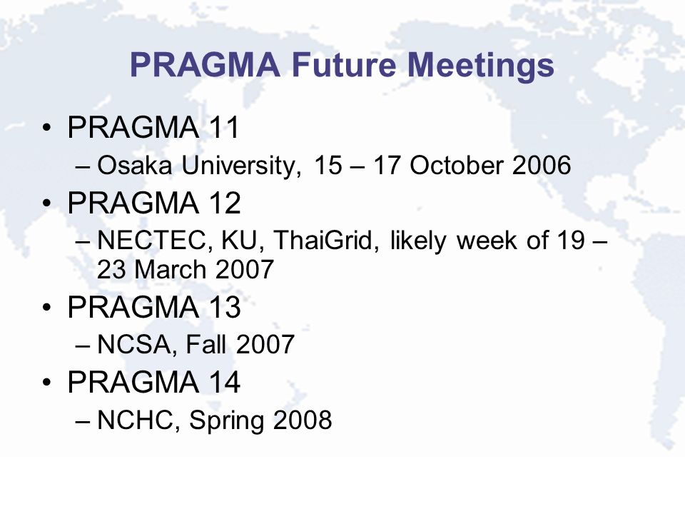 PRAGMA Future Meetings PRAGMA 11 –Osaka University, 15 – 17 October 2006 PRAGMA 12 –NECTEC, KU, ThaiGrid, likely week of 19 – 23 March 2007 PRAGMA 13 –NCSA, Fall 2007 PRAGMA 14 –NCHC, Spring 2008