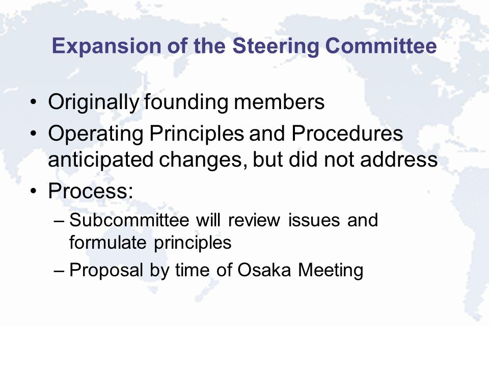 Expansion of the Steering Committee Originally founding members Operating Principles and Procedures anticipated changes, but did not address Process: –Subcommittee will review issues and formulate principles –Proposal by time of Osaka Meeting