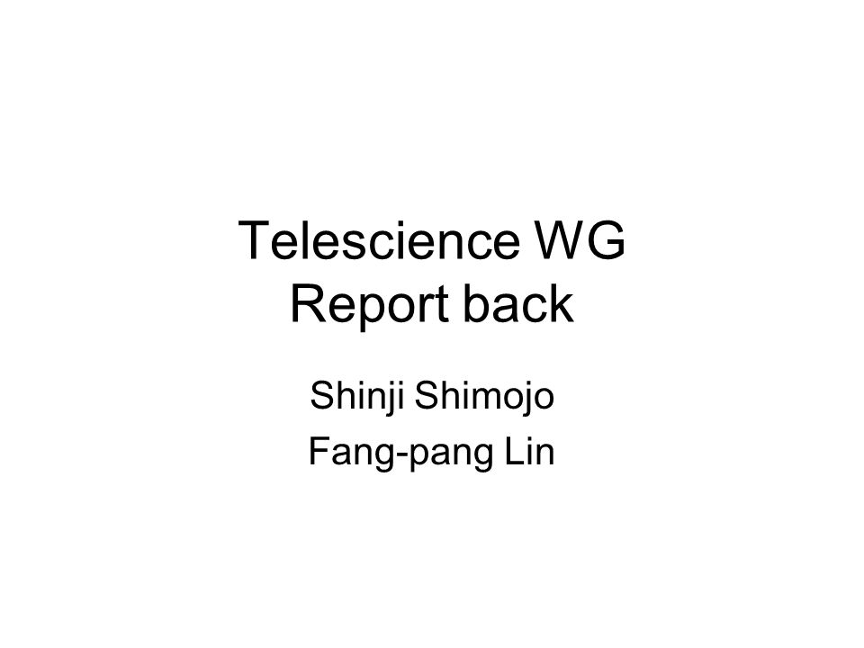 Telescience WG Report back Shinji Shimojo Fang-pang Lin