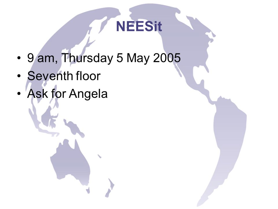 NEESit 9 am, Thursday 5 May 2005 Seventh floor Ask for Angela
