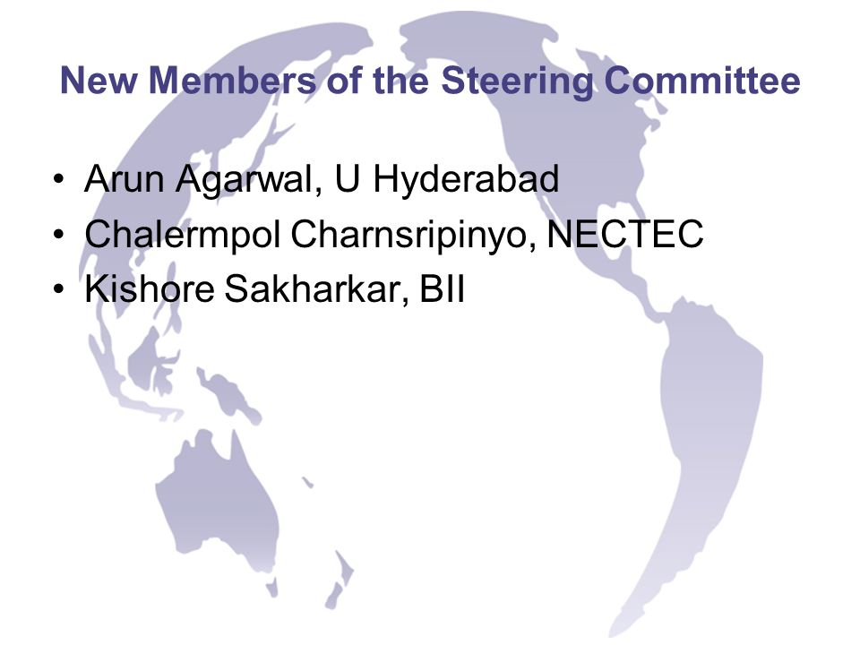 New Members of the Steering Committee Arun Agarwal, U Hyderabad Chalermpol Charnsripinyo, NECTEC Kishore Sakharkar, BII