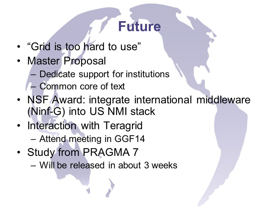 Future Grid is too hard to use Master Proposal –Dedicate support for institutions –Common core of text NSF Award: integrate international middleware (Ninf-G) into US NMI stack Interaction with Teragrid –Attend meeting in GGF14 Study from PRAGMA 7 –Will be released in about 3 weeks