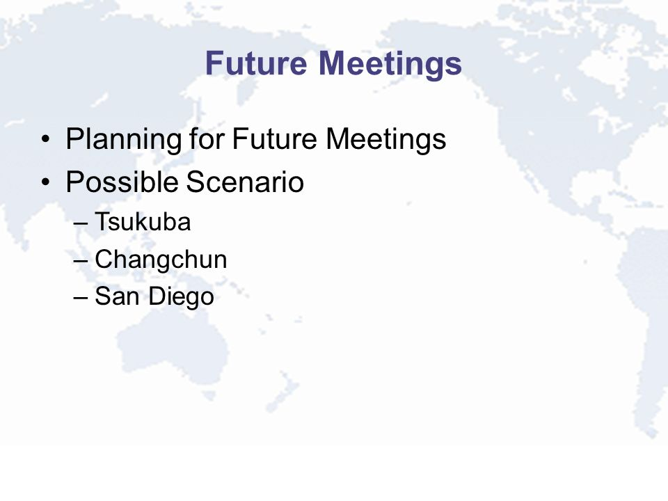 Future Meetings Planning for Future Meetings Possible Scenario –Tsukuba –Changchun –San Diego