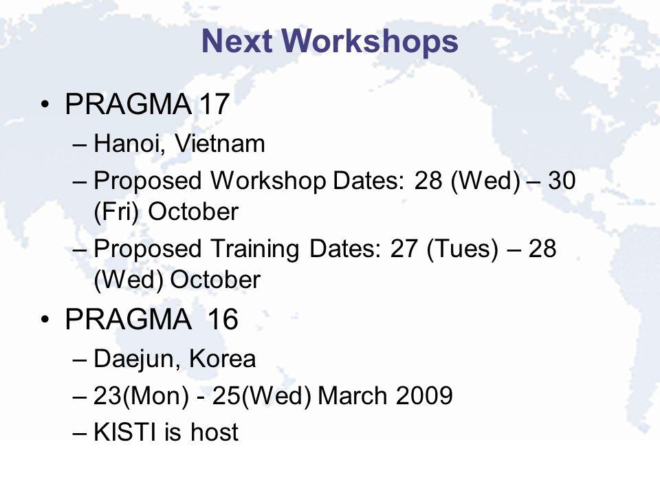 Next Workshops PRAGMA 17 –Hanoi, Vietnam –Proposed Workshop Dates: 28 (Wed) – 30 (Fri) October –Proposed Training Dates: 27 (Tues) – 28 (Wed) October PRAGMA 16 –Daejun, Korea –23(Mon) - 25(Wed) March 2009 –KISTI is host