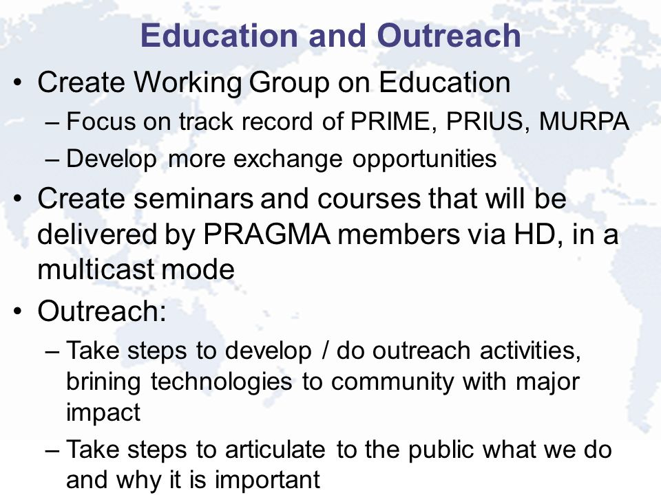 Education and Outreach Create Working Group on Education –Focus on track record of PRIME, PRIUS, MURPA –Develop more exchange opportunities Create seminars and courses that will be delivered by PRAGMA members via HD, in a multicast mode Outreach: –Take steps to develop / do outreach activities, brining technologies to community with major impact –Take steps to articulate to the public what we do and why it is important