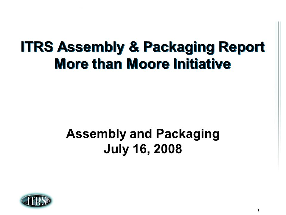 ITRS Winter Conference 2007 Kamakura, Japan 1 ITRS Assembly & Packaging Report More than Moore Initiative Assembly and Packaging July 16, 2008