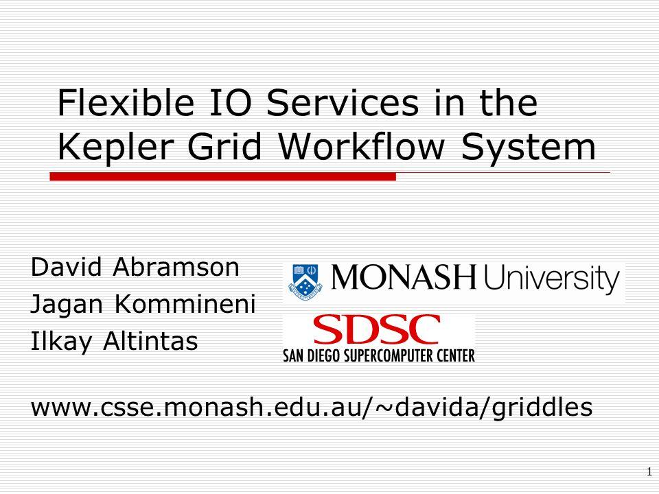 1 Flexible IO Services in the Kepler Grid Workflow System David Abramson Jagan Kommineni Ilkay Altintas www.csse.monash.edu.au/~davida/griddles