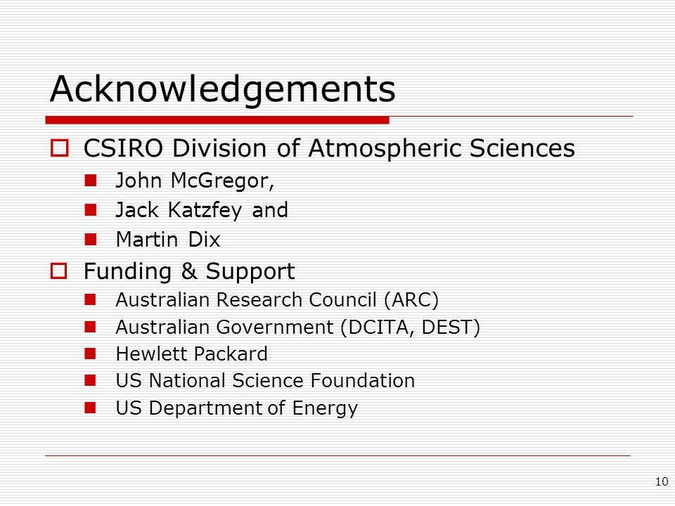10 Acknowledgements CSIRO Division of Atmospheric Sciences John McGregor, Jack Katzfey and Martin Dix Funding & Support Australian Research Council (A