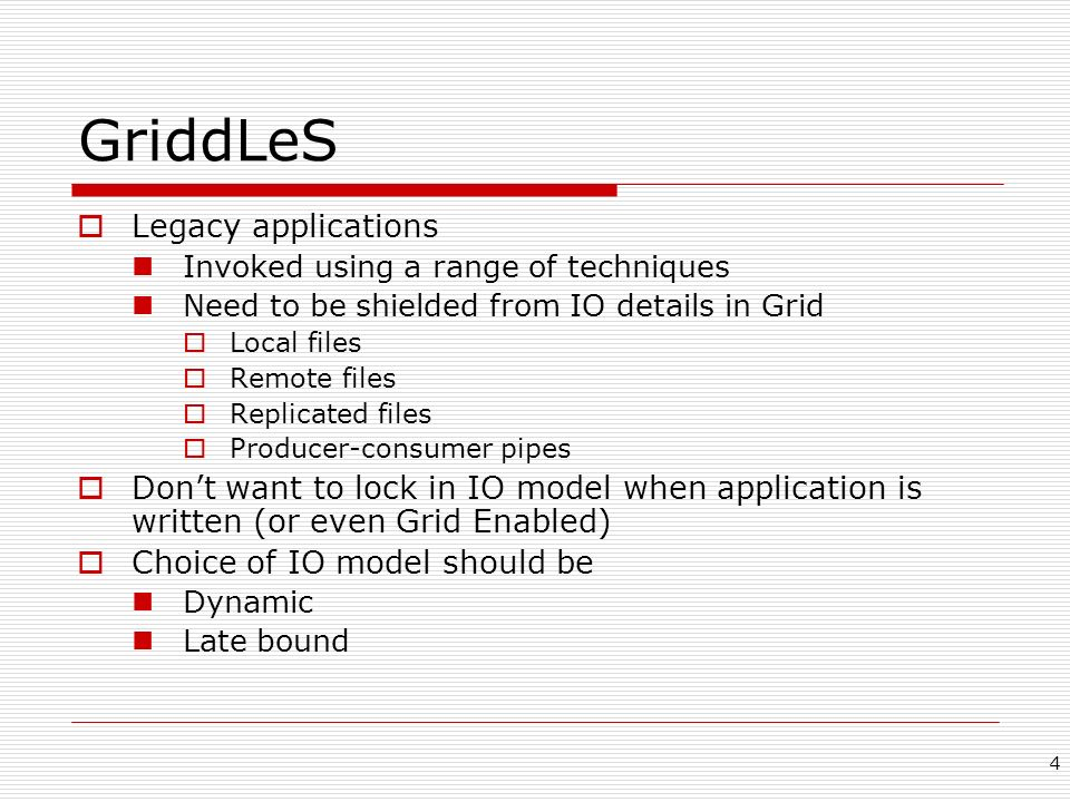 4 GriddLeS Legacy applications Invoked using a range of techniques Need to be shielded from IO details in Grid Local files Remote files Replicated fil