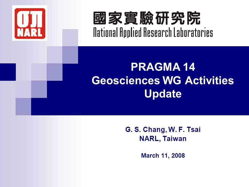 PRAGMA 14 Geosciences WG Activities Update G. S. Chang, W. F. Tsai NARL, Taiwan March 11, 2008