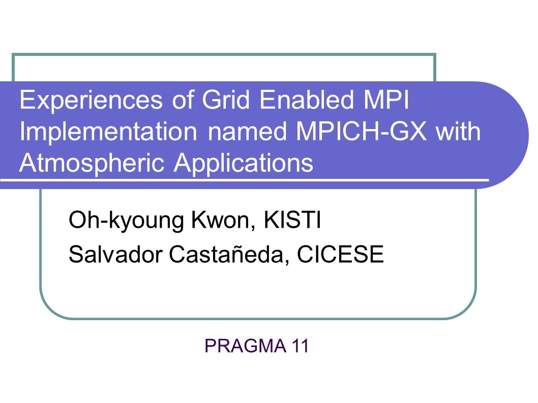 Experiences of Grid Enabled MPI Implementation named MPICH-GX with Atmospheric Applications Oh-kyoung Kwon, KISTI Salvador Castañeda, CICESE PRAGMA 11