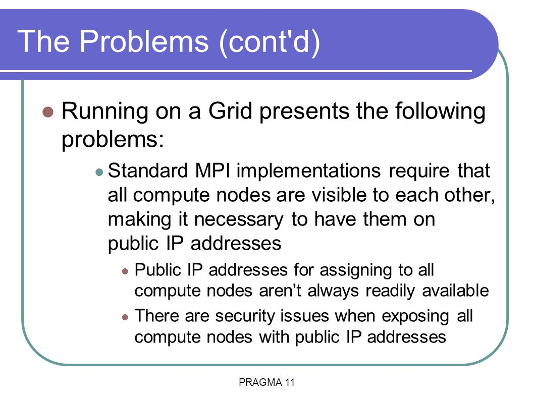 PRAGMA 11 The Problems (cont d) Running on a Grid presents the following problems: Standard MPI implementations require that all compute nodes are visible to each other, making it necessary to have them on public IP addresses Public IP addresses for assigning to all compute nodes aren t always readily available There are security issues when exposing all compute nodes with public IP addresses