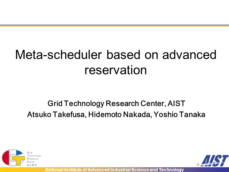 National Institute of Advanced Industrial Science and Technology Meta-scheduler based on advanced reservation Grid Technology Research Center, AIST Atsuko Takefusa, Hidemoto Nakada, Yoshio Tanaka