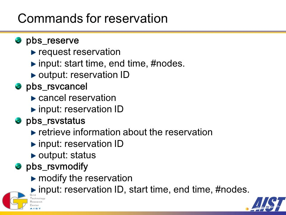 Commands for reservation pbs_reserve request reservation input: start time, end time, #nodes. output: reservation ID pbs_rsvcancel cancel reservation